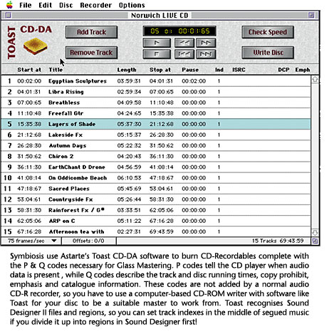 Symbiosis use Astarte's Toast CD-DA software to burn CD-Recordables complete with the P & Q codes necessary for Glass Mastering. P codes tell the CD player when audio data is present , while Q codes describe the track and disc running times, copy prohibit, emphasis and catalogue information. These codes are not added by a normal audio CD-R recorder, so you have to use a computer-based CD-ROM writer with software like Toast for your disc to be a suitable master to work from. Toast recognises Sound Designer II files and regions, so you can set track indexes in the middle of segued music if you divide it up into regions in Sound Designer first!